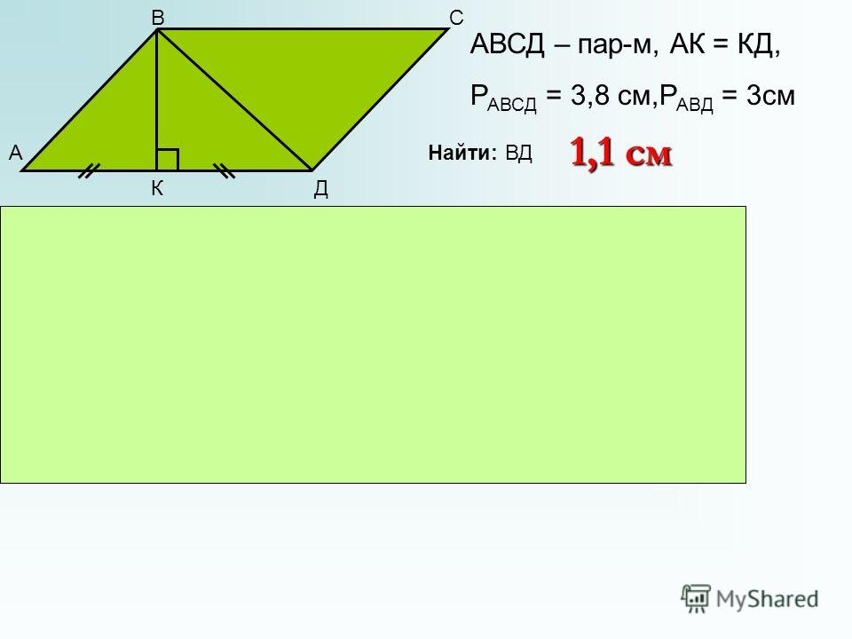 А ВС ДК АВСД – пар-м, АК = КД, Р АВСД = 3,8 см,Р АВД = 3 см Найти: ВД ВК – перпендикуляр АК = КД, ВК – медиана АВ = ВД АВ = СД, т.к. АВСД – пар-м Р АВСД = АВ + СД + АД + ВС = 3,8 см Р АВД = АВ + ВД + АД = 3 см АВ + СД = 3,8 – 0,8 – 0,8 АВ = СД = ВД =
