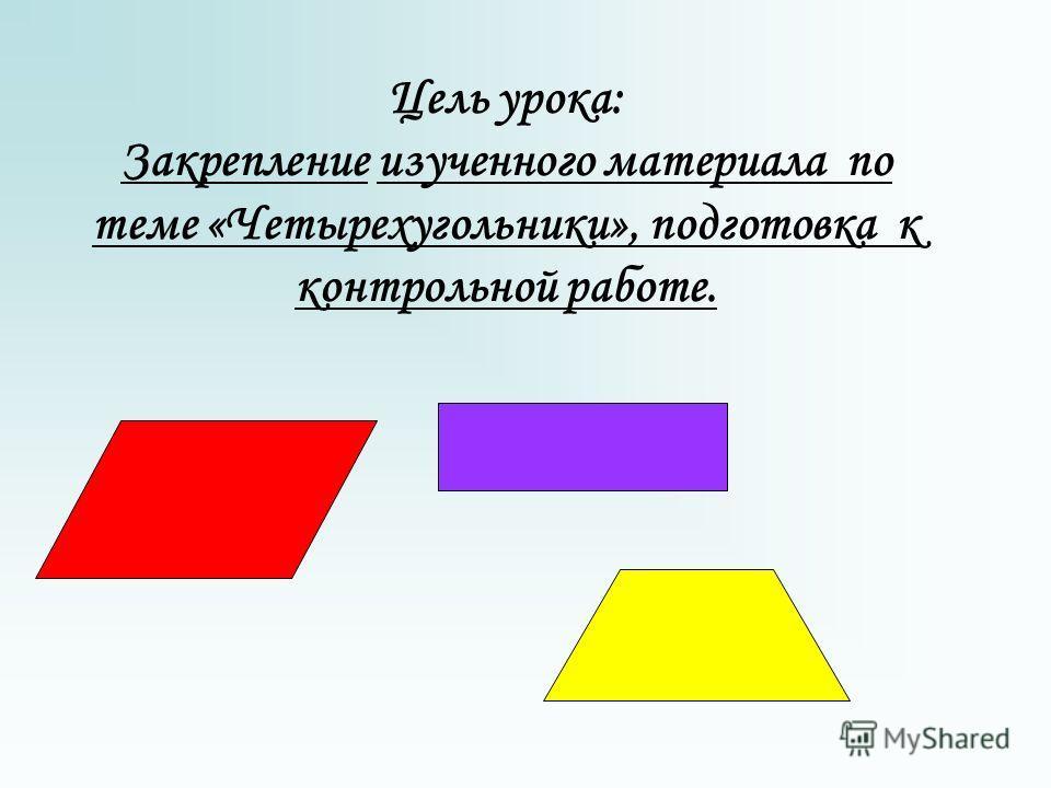 Цель урока: Закрепление изученного материала по теме «Четырехугольники», подготовка к контрольной работе.