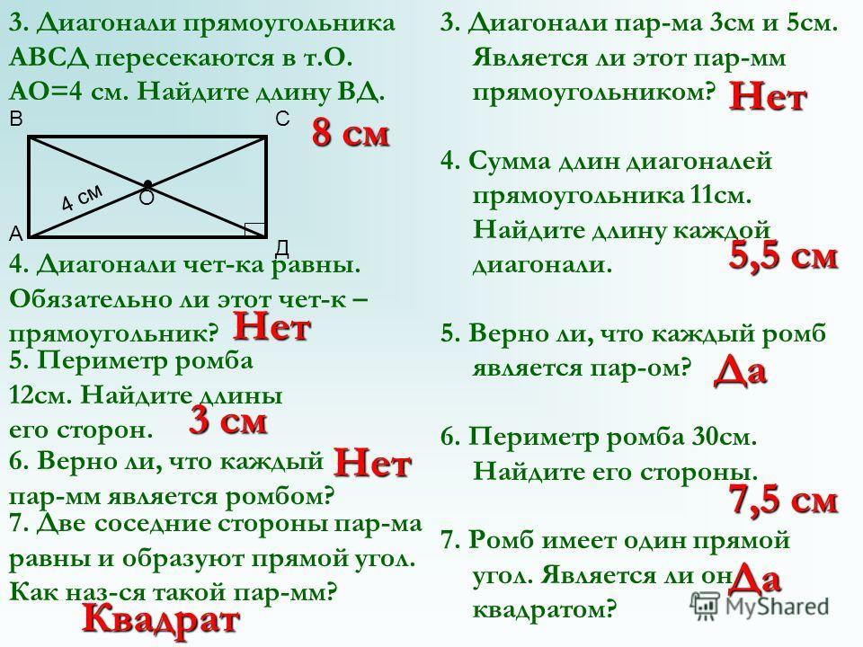 3. Диагонали прямоугольника АВСД пересекаются в т.О. АО=4 см. Найдите длину ВД. 4. Диагонали чет-ка равны. Обязательно ли этот чет-к – прямоугольник? 3. Диагонали пар-ма 3 см и 5 см. Является ли этот пар-мм прямоугольником? 4. Сумма длин диагоналей п