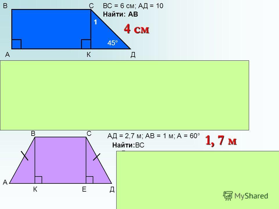 А ВС ДК 1 45° ВС = 6 см; АД = 10 Найти: АВ Решение: 1)Д.п. СК АД 2) А = 90° = К, АВСК – прям-к, ВС = АК = 6 см 3) Д = 45°, 1 = 45°, СКД – равнобед, СК=КД 4)КД = 10 – 6 = 4, СК = 4 см 4 см А ВС ДКЕ АД = 2,7 м; АВ = 1 м; А = 60° Решение: 1) Д. п. ВК АД