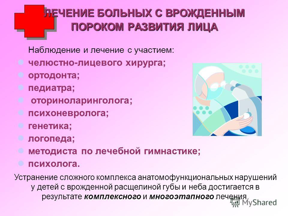 ЛЕЧЕНИЕ БОЛЬНЫХ С ВРОЖДЕННЫМ ПОРОКОМ РАЗВИТИЯ ЛИЦА Наблюдение и лечение с участием: челюстно-лицевого хирурга; ортодонта; педиатра; оториноларинголога; психоневролога; генетика; логопеда; методиста по лечебной гимнастике; психолога. комплексногомного
