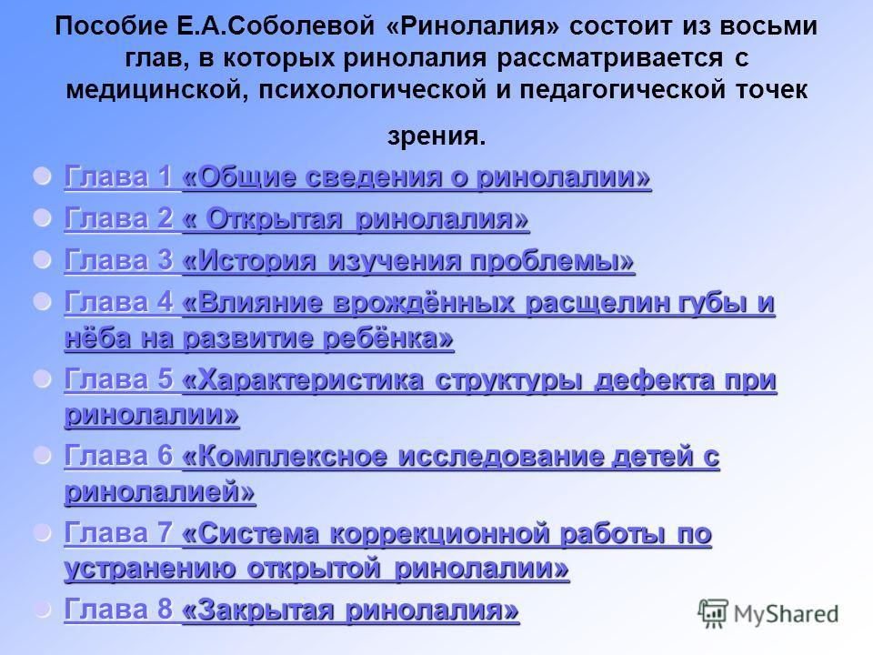 Пособие Е.А.Соболевой «Ринолалия» состоит из восьми глав, в которых ринолалия рассматривается с медицинской, психологической и педагогической точек зрения. Глава 1 «Общие сведения о ринолалии» Глава 1 «Общие сведения о ринолалии» Глава 1 «Общие сведе
