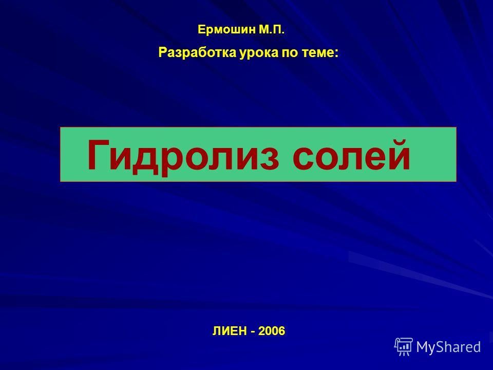 Гидролиз солей Разработка урока по теме: ЛИЕН - 2006 Ермошин М.П.