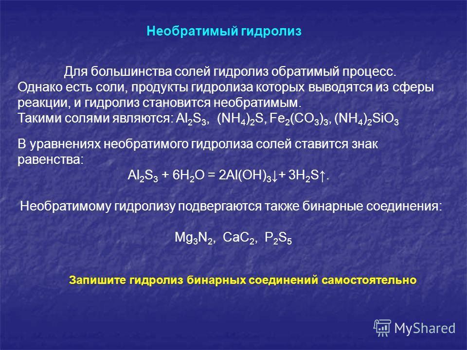 Для большинства солей гидролиз обратимый процесс. Однако есть соли, продукты гидролиза которых выводятся из сферы реакции, и гидролиз становится необратимым. Такими солями являются: Al 2 S 3, (NH 4 ) 2 S, Fe 2 (CO 3 ) 3, (NH 4 ) 2 SiO 3 В уравнениях