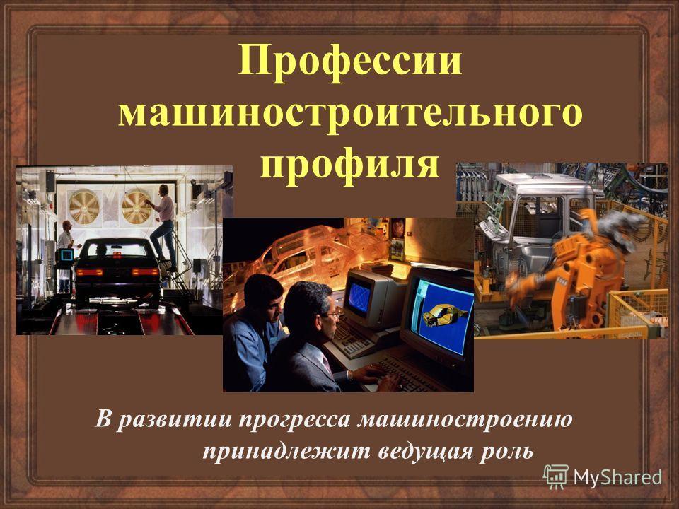 Профессии машиностроительного профиля В развитии прогресса машиностроению принадлежит ведущая роль