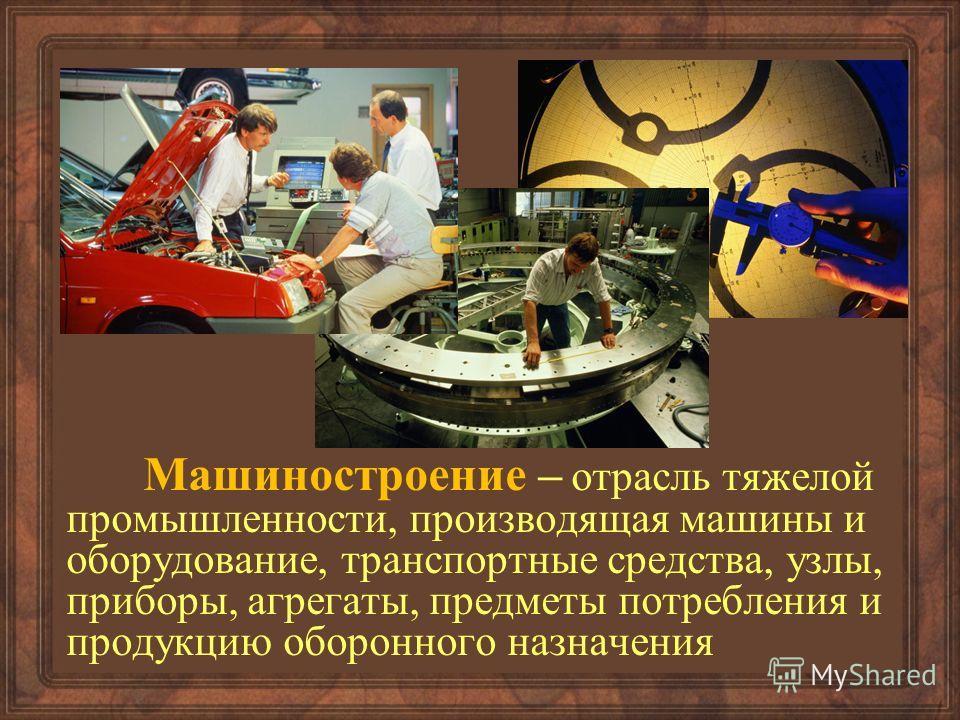 Машиностроение – отрасль тяжелой промышленности, производящая машины и оборудование, транспортные средства, узлы, приборы, агрегаты, предметы потребления и продукцию оборонного назначения
