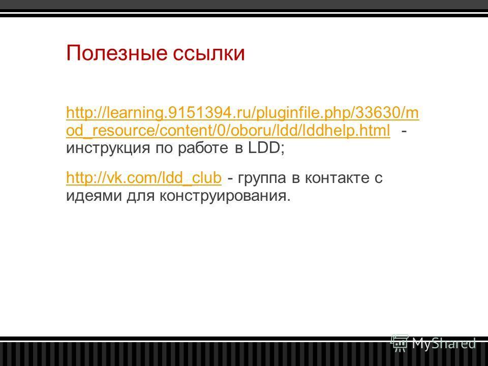 Полезные ссылки http://learning.9151394.ru/pluginfile.php/33630/m od_resource/content/0/oboru/ldd/lddhelp.htmlhttp://learning.9151394.ru/pluginfile.php/33630/m od_resource/content/0/oboru/ldd/lddhelp.html - инструкция по работе в LDD; http://vk.com/l