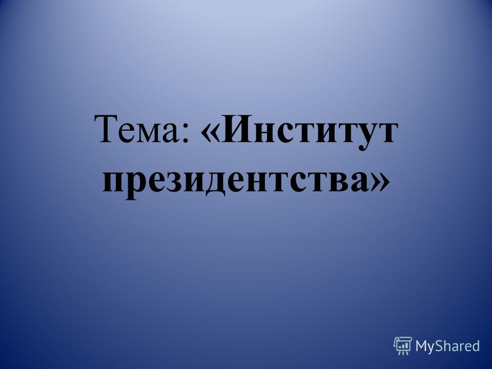 Тема: «Институт президентства»