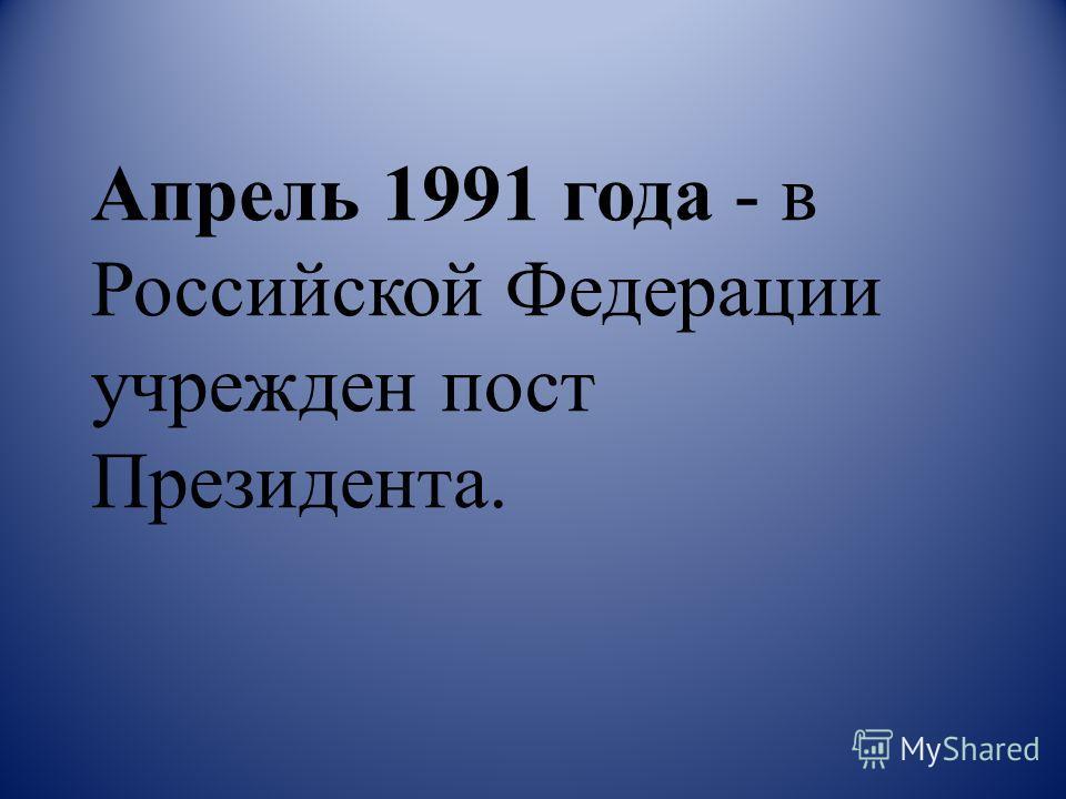 Апрель 1991 года - в Российской Федерации учрежден пост Президента.