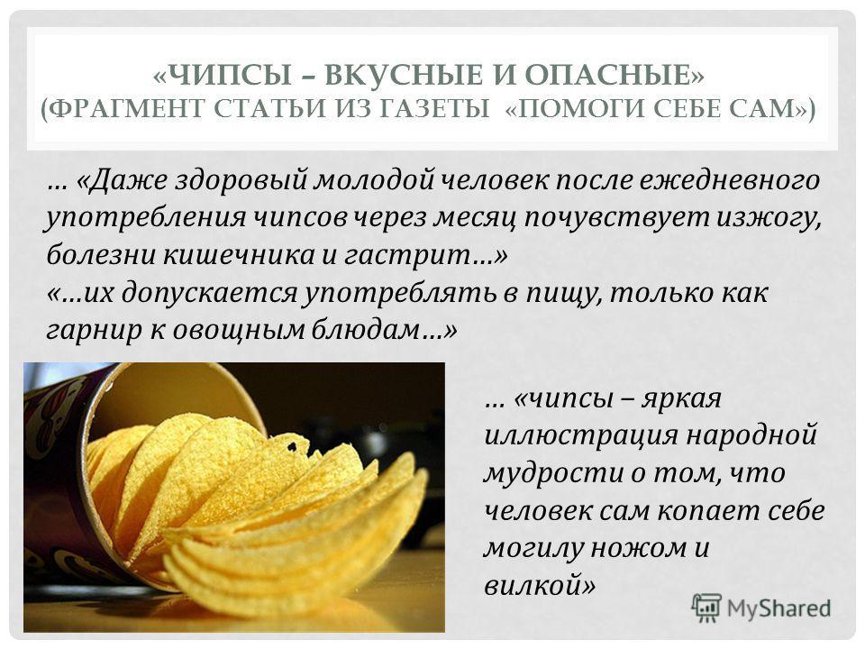 «ЧИПСЫ – ВКУСНЫЕ И ОПАСНЫЕ» (ФРАГМЕНТ СТАТЬИ ИЗ ГАЗЕТЫ «ПОМОГИ СЕБЕ САМ») … «Даже здоровый молодой человек после ежедневного употребления чипсов через месяц почувствует изжогу, болезни кишечника и гастрит…» «…их допускается употреблять в пищу, только