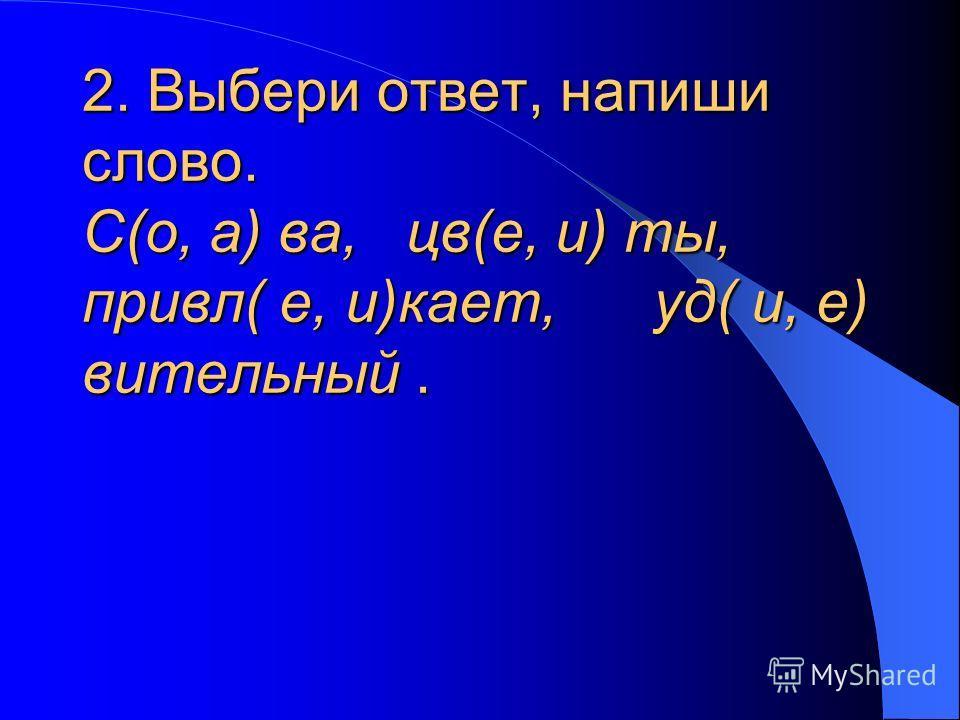 2. Выбери ответ, напиши слово. С(о, а) ва, цв(е, и) ты, привел( е, и)кант, уд( и, е) витальный.