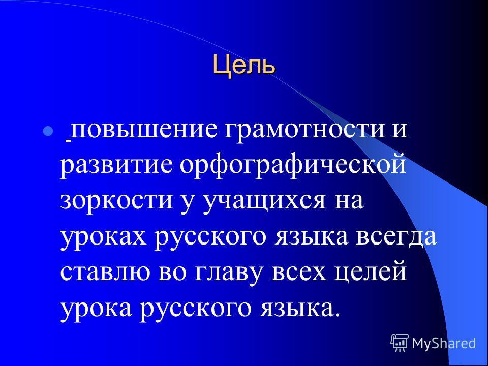 Цель повышение грамотности и развитие орфографической зоркости у учащихся на уроках русского языка всегда ставлю во главу всех целей урока русского языка.
