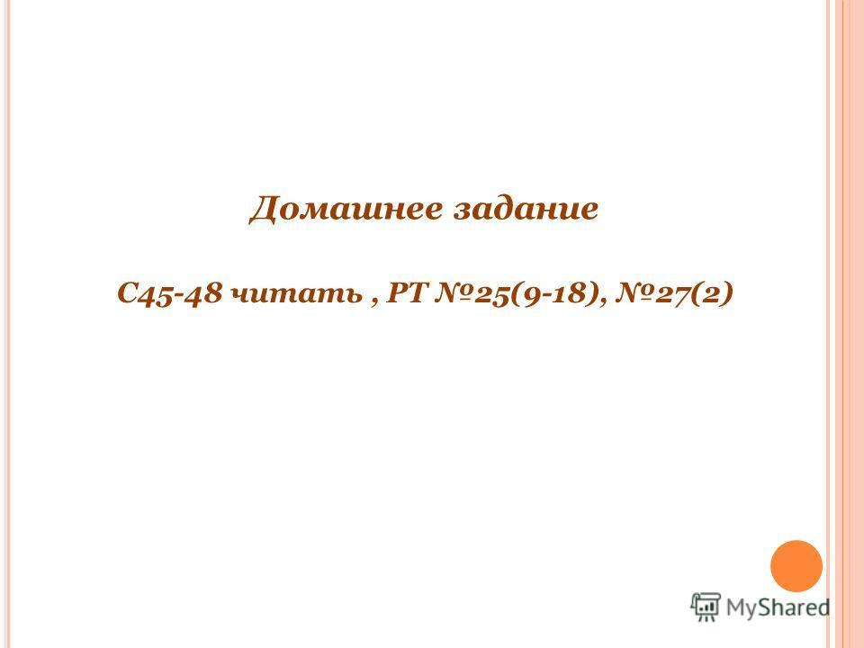 Домашнее задание С45-48 читать, РТ 25(9-18), 27(2)