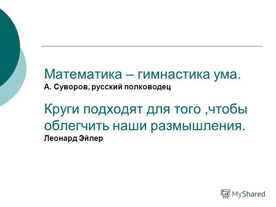 Математика – гимнастика ума. А. Суворов, русский полководец Круги подходят для того,чтобы облегчить наши размышления. Леонард Эйлер