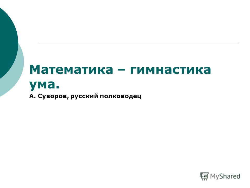 Математика – гимнастика ума. А. Суворов, русский полководец