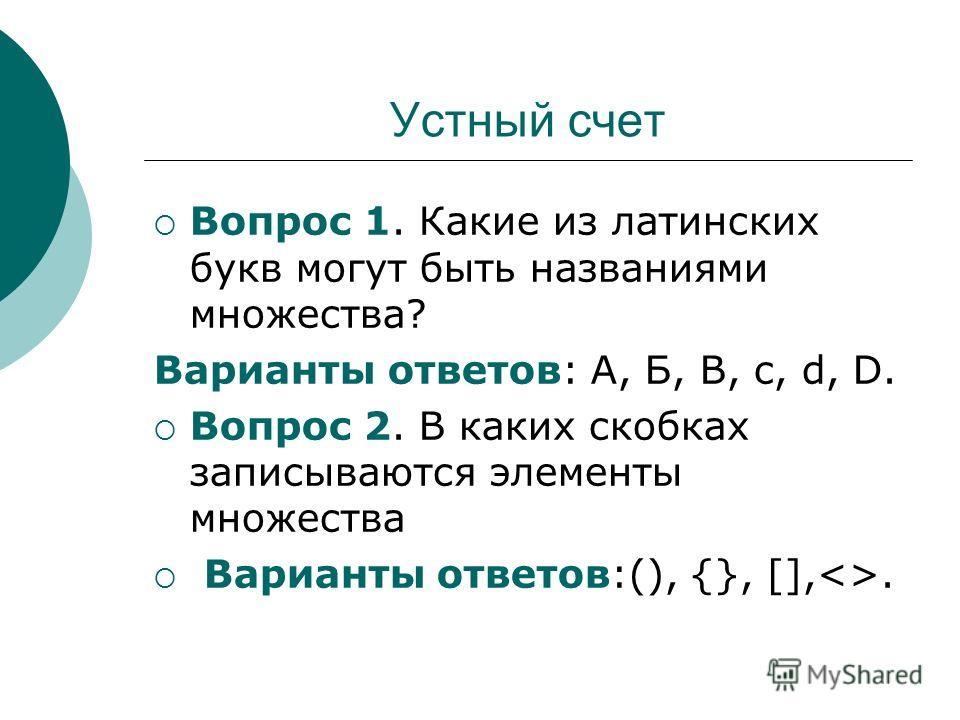 Устный счет Вопрос 1. Какие из латинских букв могут быть названиями множества? Варианты ответов: А, Б, B, c, d, D. Вопрос 2. В каких скобках записываются элементы множества Варианты ответов:(), {}, [],.