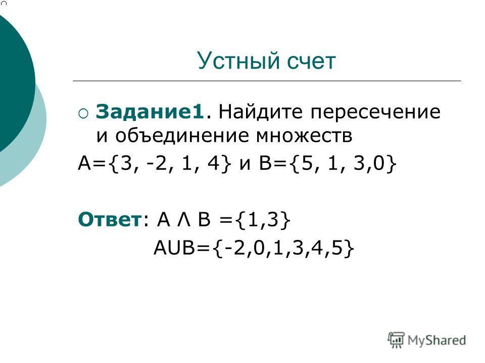 Устный счет Задание 1. Найдите пересечение и объединение множеств А={3, -2, 1, 4} и В={5, 1, 3,0} Ответ: А Λ В ={1,3} АUВ={-2,0,1,3,4,5}