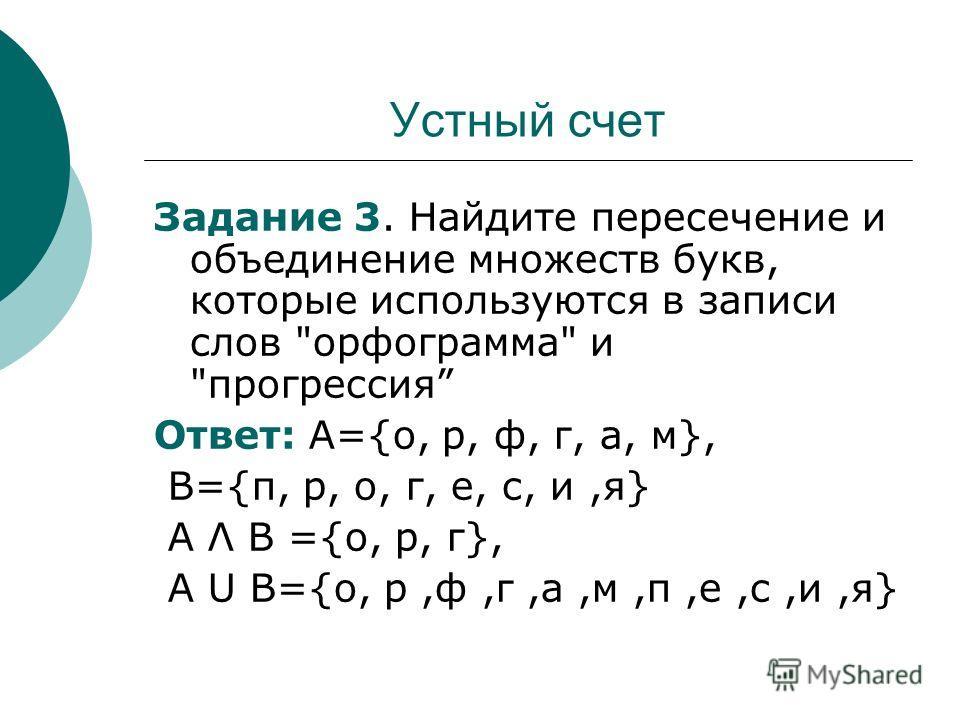 Устный счет Задание 3. Найдите пересечение и объединение множеств букв, которые используются в записи слов орфограмма и прогрессия Ответ: А={о, р, ф, г, а, м}, В={п, р, о, г, е, с, и,я} А Λ В ={о, р, г}, А U В={о, р,ф,г,а,м,п,е,с,и,я}