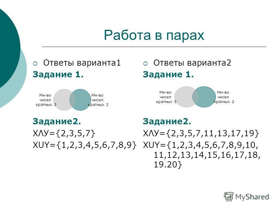 Работа в парах Ответы варианта 1 Задание 1. Задание 2. ХΛУ={2,3,5,7} ХUY={1,2,3,4,5,6,7,8,9} Ответы варианта 2 Задание 1. Задание 2. ХΛУ={2,3,5,7,11,13,17,19} ХUY={1,2,3,4,5,6,7,8,9,10, 11,12,13,14,15,16,17,18, 19.20} Мн-во чисел кратных 3 Мн-во чисе