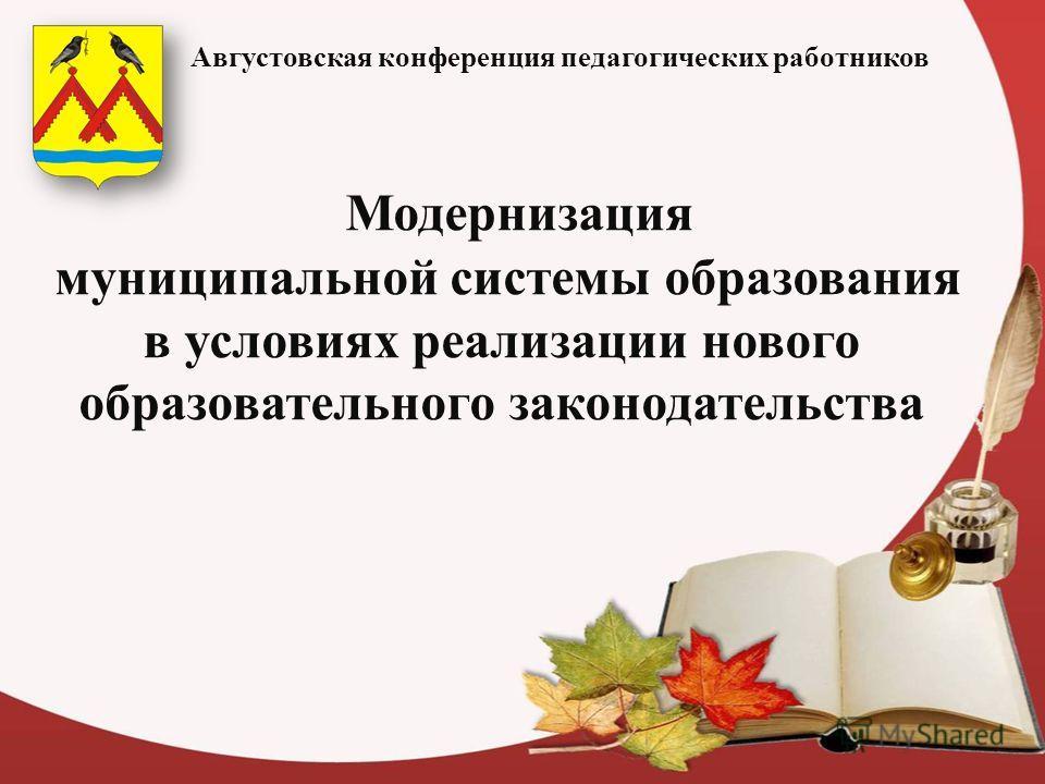 Модернизация муниципальной системы образования в условиях реализации нового образовательного законодательства Августовская конференция педагогических работников