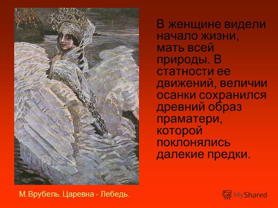 М.Врубель. Царевна - Лебедь. В женщине видели начало жизни, мать всей природы. В статности ее движений, величии осанки сохранился древний образ праматери, которой поклонялись далекие предки.