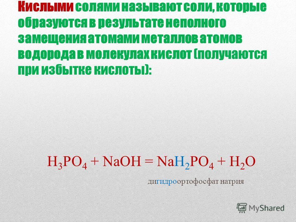 Кислыми солями называют соли, которые образуются в результате неполного замещения атомами металлов атомов водорода в молекулах кислот (получаются при избытке кислоты): Н 3 РО 4 + NaOH = NaH 2 PO 4 + H 2 O дигидроортофосфат натрия