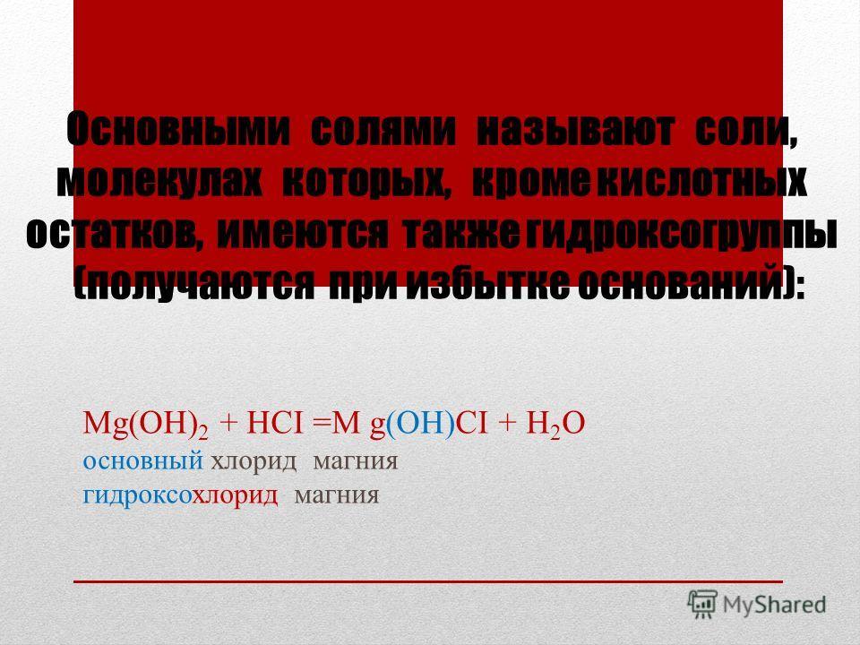 Основными солями называют соли, молекулах которых, кроме кислотных остатков, имеются также гидроксогруппы (получаются при избытке оснований): Mg(OH) 2 + HCI =M g(OH)CI + H 2 O основный хлорид магния гидроксохлорид магния