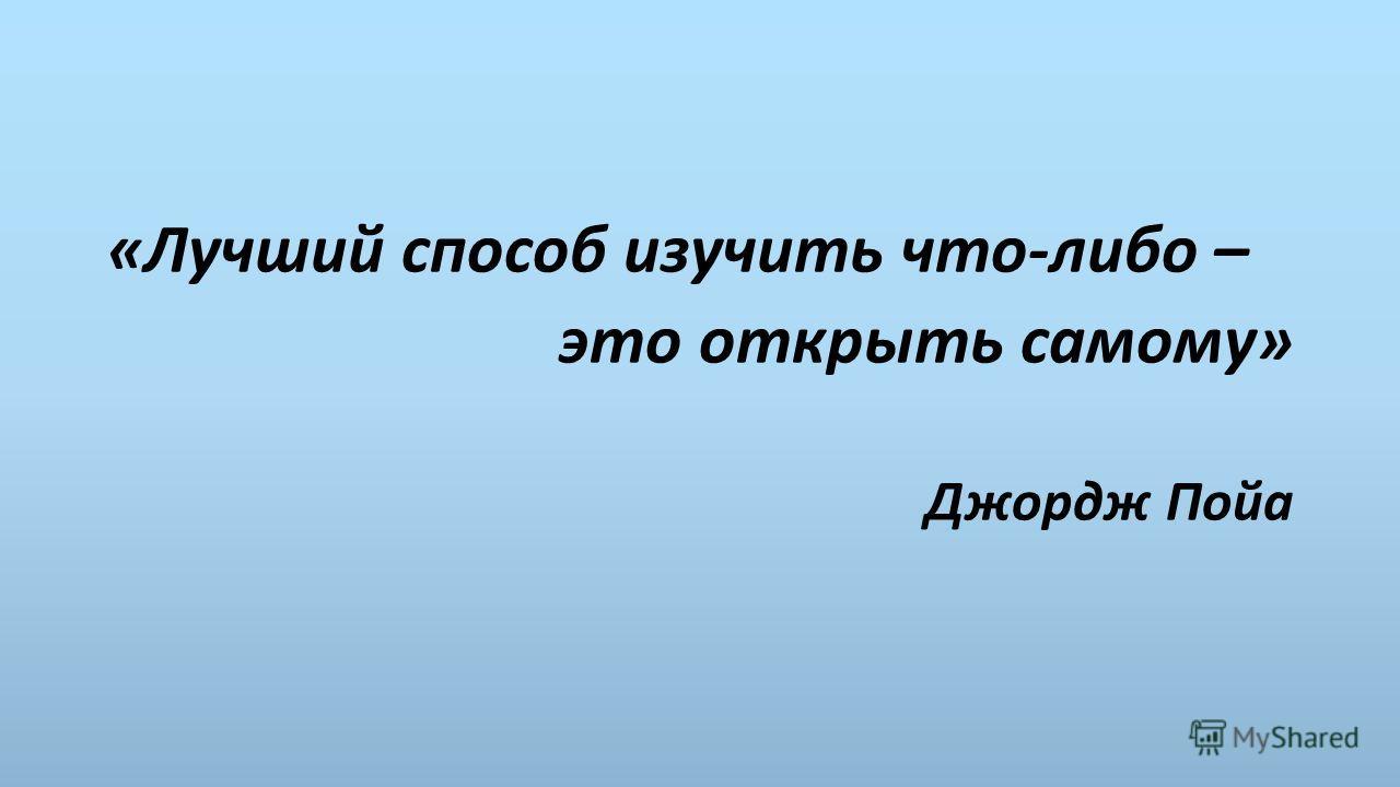 «Лучший способ изучить что-либо – это открыть самому» Джордж Пойа