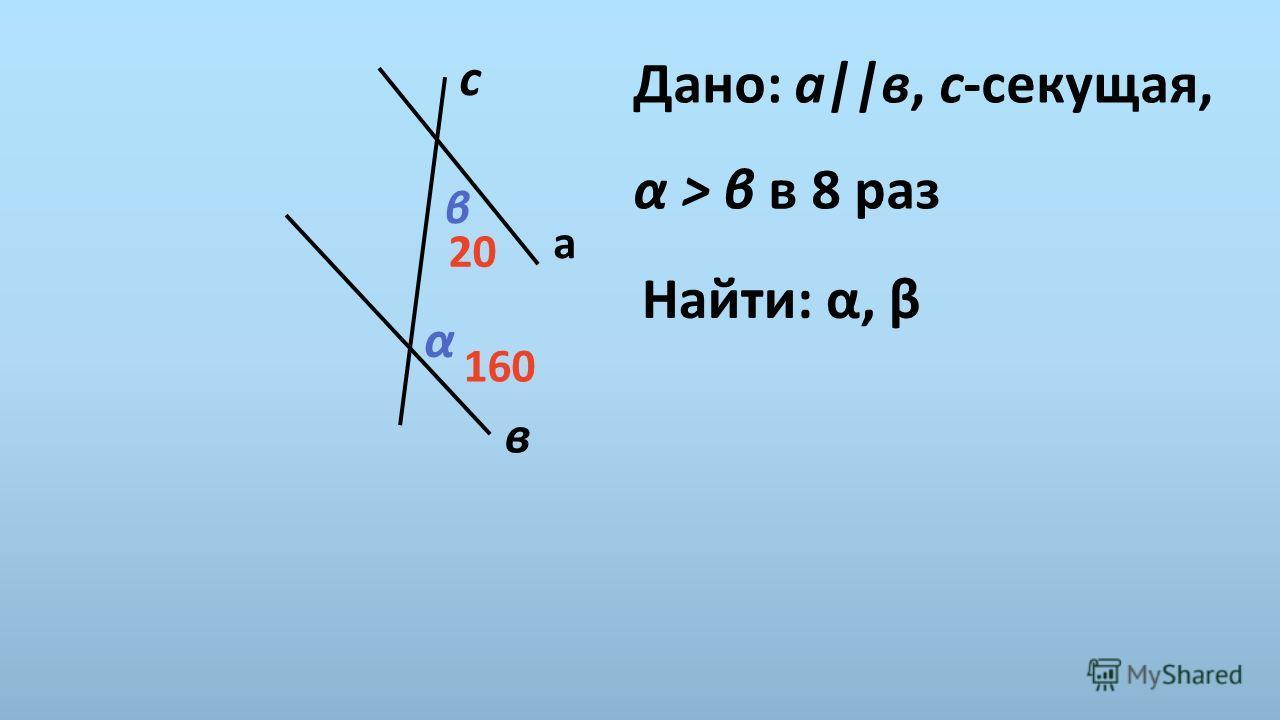 Дано: а||в, с-секущая, α > β в 8 раз Найти: α, β с а в α β 160 20