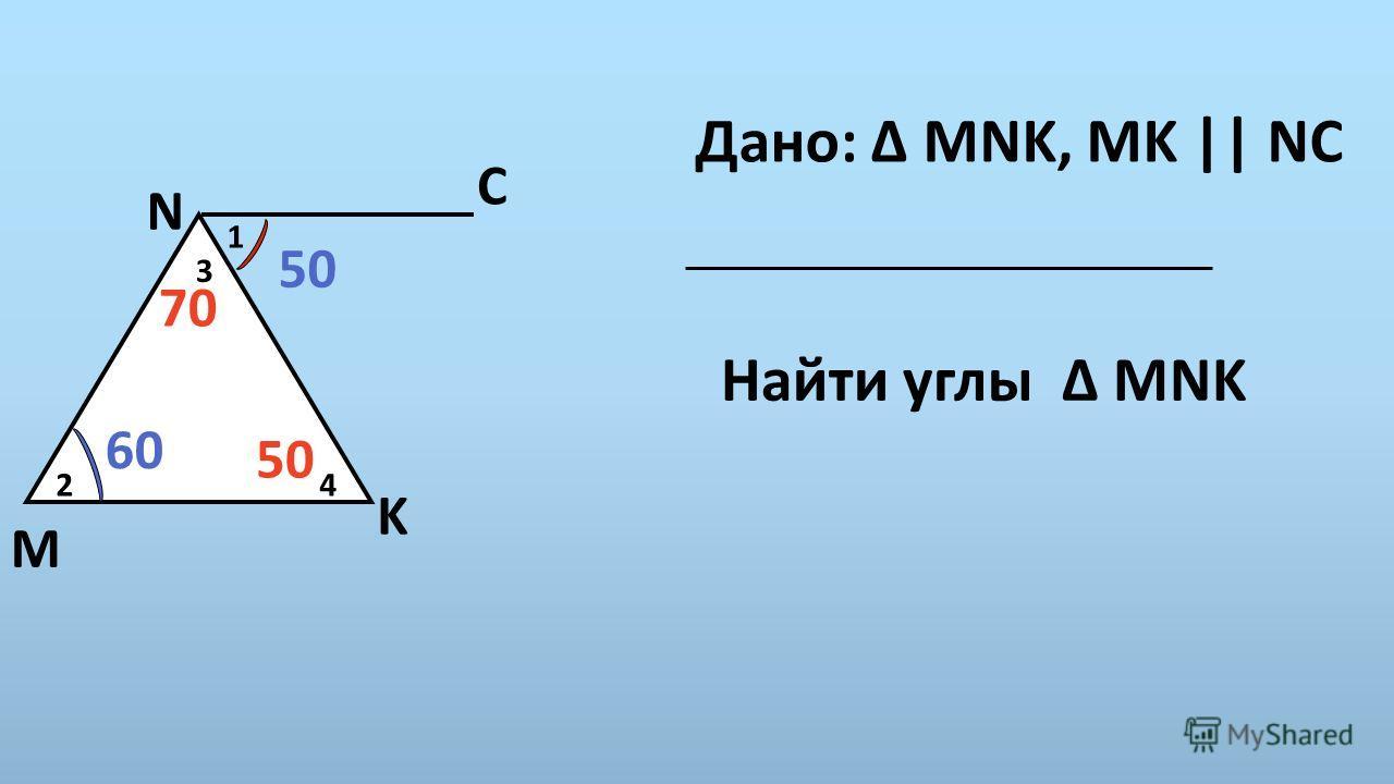 50 C N 3 60 4 K M 2 1 Дано: Δ MNK, MK || NС Найти углы Δ MNK 70 50