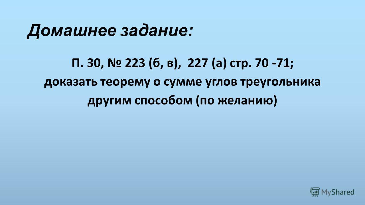 Домашнее задание: П. 30, 223 (б, в), 227 (а) стр. 70 -71; доказать теорему о сумме углов треугольника другим способом (по желанию)