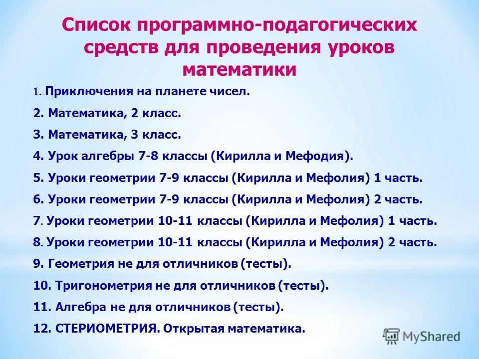 Список программно-подагогических средств для проведения уроков математики 1. Приключения на планете чисел. 2. Математика, 2 класс. 3. Математика, 3 класс. 4. Урок алгебры 7-8 классы (Кирилла и Мефодия). 5. Уроки геометрии 7-9 классы (Кирилла и Мефоли