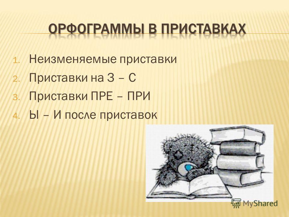 1. Неизменяемые приставки 2. Приставки на З – С 3. Приставки ПРЕ – ПРИ 4. Ы – И после приставок
