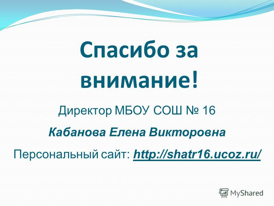 Спасибо за внимание! Директор МБОУ СОШ 16 Кабанова Елена Викторовна Персональный сайт: http://shatr16.ucoz.ru/