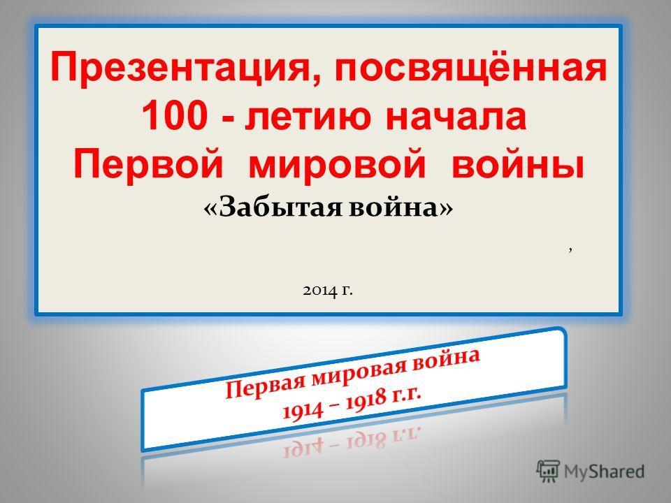 Презентация, посвящённая 100 - летию начала Первой мировой войны «Забытая война», 2014 г.