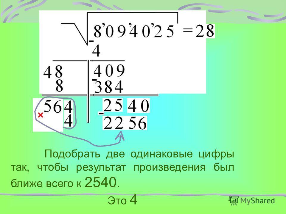 Подобрать две одинаковые цифры так, чтобы результат произведения был ближе всего к 2540. Это 4