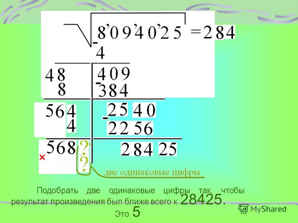 Подобрать две одинаковые цифры так, чтобы результат произведения был ближе всего к 28425. Это 5