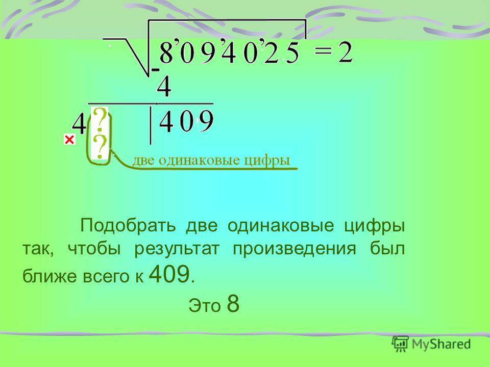 Подобрать две одинаковые цифры так, чтобы результат произведения был ближе всего к 409. Это 8