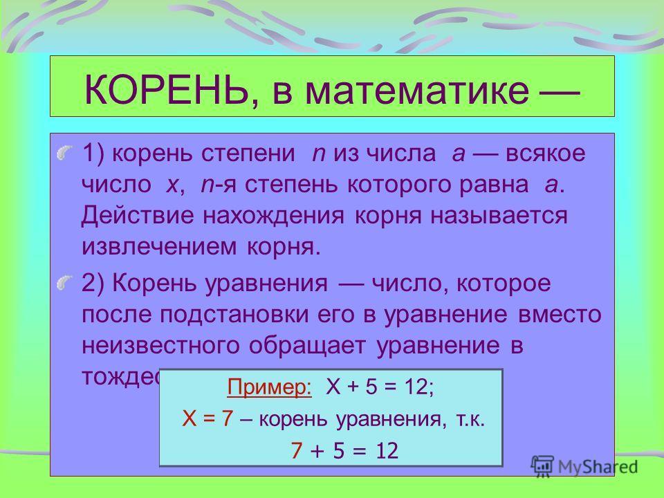 КОРЕНЬ, в математике 1) корень степени n из числа a всякое число x, n-я степень которого равна a. Действие нахождения корня называется извлечением корня. 2) Корень уравнения число, которое после подстановки его в уравнение вместо неизвестного обращае