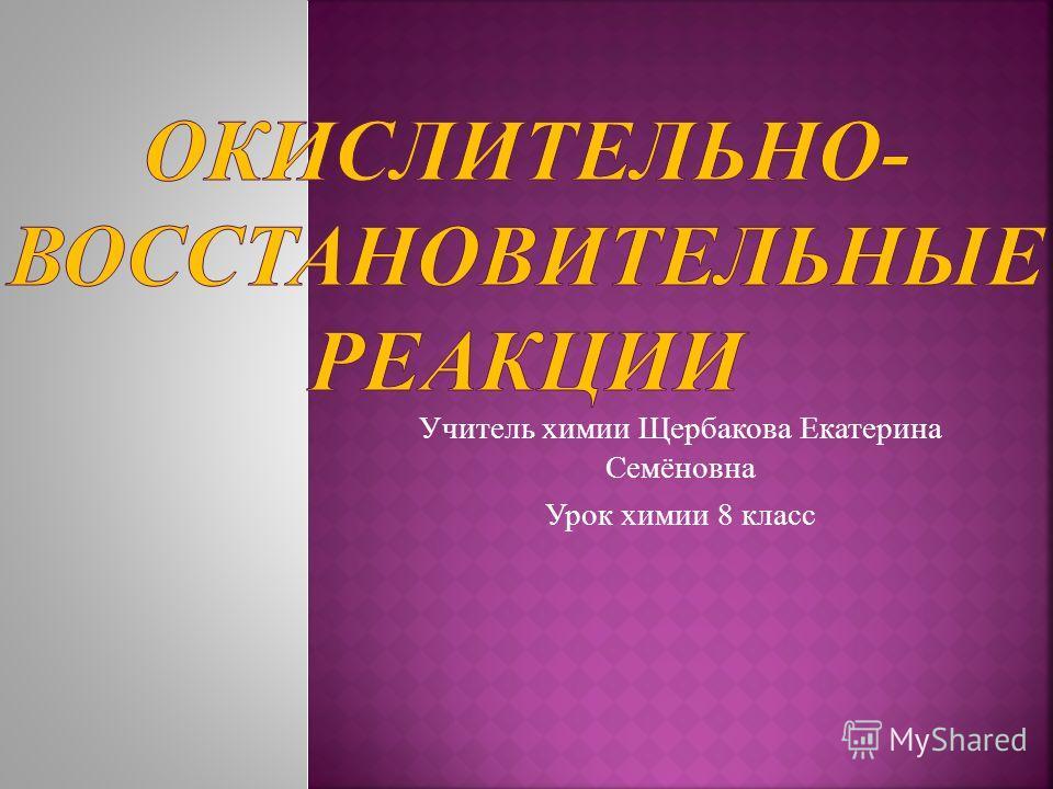 Учитель химии Щербакова Екатерина Семёновна Урок химии 8 класс
