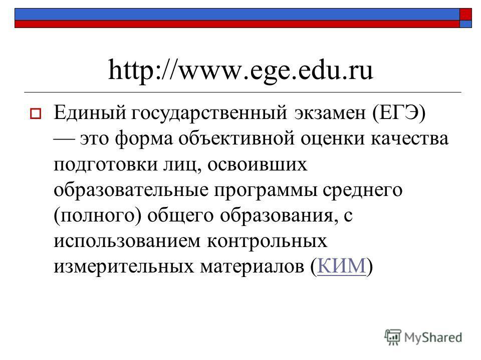 http://www.ege.edu.ru Единый государственный экзамен (ЕГЭ) это форма объективной оценки качества подготовки лиц, освоивших образовательные программы среднего (полного) общего образования, с использованием контрольных измерительных материалов (КИМ)КИМ