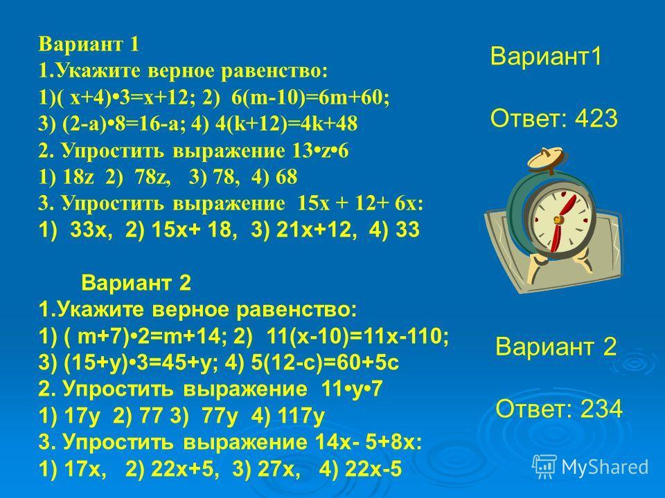 1) 33 х, 2) 15 х+ 18, 3) 21 х+12, 4) 33 Вариант 2 1. Укажите верное равенство: 1) ( m+7) 2=m+14; 2) 11(x-10)=11x-110; 3) (15+y) 3=45+y; 4) 5(12-c)=60+5c 2. Упростить выражение 11 у 7 1) 17 у 2) 77 3) 77 у 4) 117 у 3. Упростить выражение 14 х- 5+8 х: