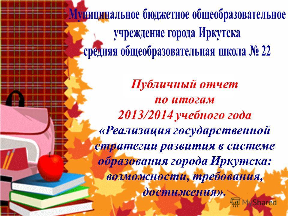 Публичный отчет по итогам 2013/2014 учебного года «Реализация государственной стратегии развития в системе образования города Иркутска: возможности, требования, достижения».