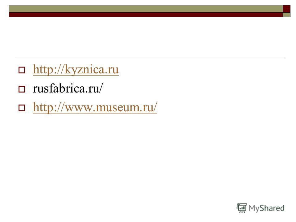 http://kyznica.ru rusfabrica.ru/ http://www.museum.ru/