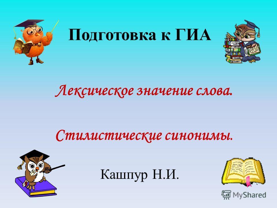Подготовка к ГИА Лексическое значение слова. Стилистические синонимы. Кашпур Н.И.