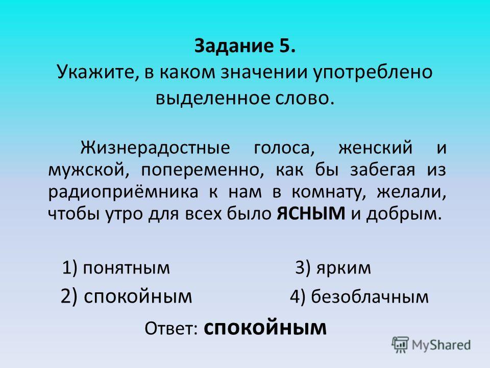 Задание 5. Укажите, в каком значении употреблено выделенное слово. Жизнерадостные голоса, женский и мужской, попеременно, как бы забегая из радиоприёмника к нам в комнату, желали, чтобы утро для всех было ЯСНЫМ и добрым. 1) понятным 3) ярким 2) споко