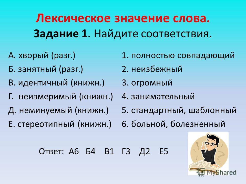 Лексическое значение слова. Задание 1. Найдите соответствия. А. хворый (разг.) Б. занятный (разг.) В. идентичный (книжн.) Г. неизмеримый (книжн.) Д. неминуемый (книжн.) Е. стереотипный (книжн.) Ответ: А6 Б4 В1 1. полностью совпадающий 2. неизбежный 3
