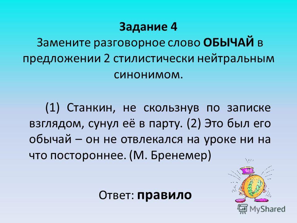 Задание 4 Замените разговорное слово ОБЫЧАЙ в предложении 2 стилистически нейтральным синонимом. (1) Станкин, не скользнув по записке взглядом, сунул её в парту. (2) Это был его обычай – он не отвлекался на уроке ни на что постороннее. (М. Бренемер)