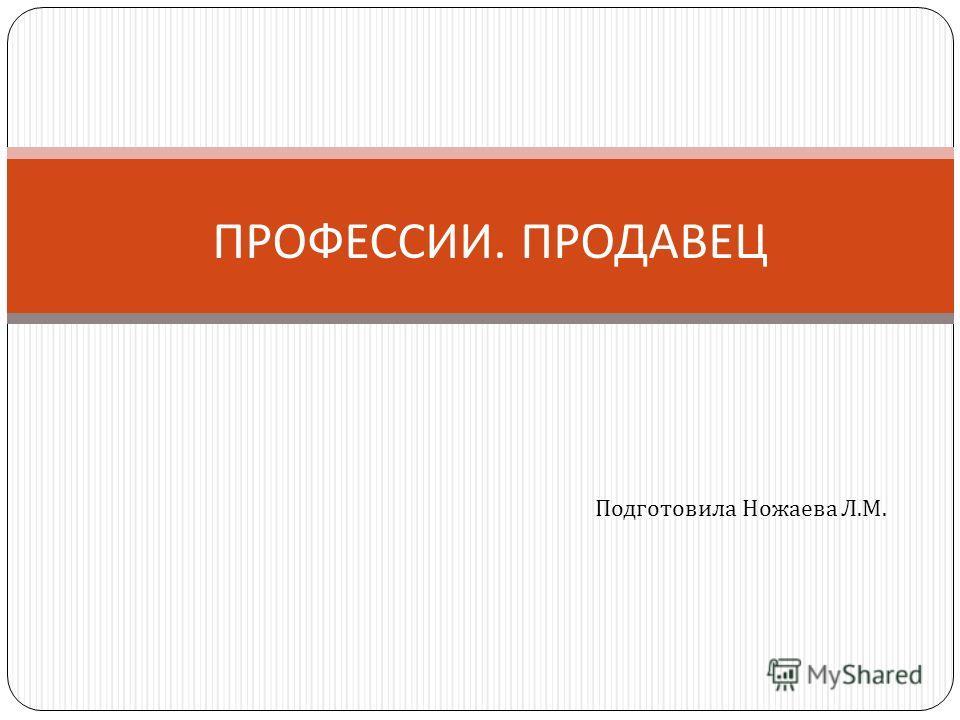 ПРОФЕССИИ. ПРОДАВЕЦ Подготовила Ножаева Л. М.