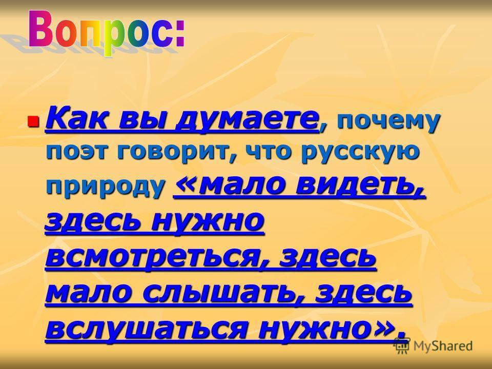 Как вы думаете, почему поэт говорит, что русскую природу «мало видеть, здесь нужно всмотреться, здесь мало слышать, здесь вслушаться нужно». Как вы думаете, почему поэт говорит, что русскую природу «мало видеть, здесь нужно всмотреться, здесь мало сл